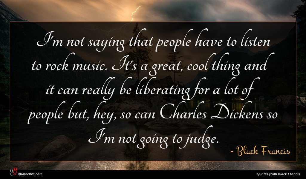 I'm not saying that people have to listen to rock music. It's a great, cool thing and it can really be liberating for a lot of people but, hey, so can Charles Dickens so I'm not going to judge.