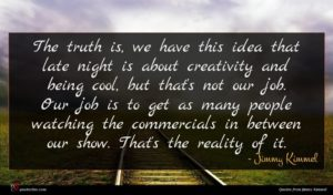 Jimmy Kimmel quote : The truth is we ...