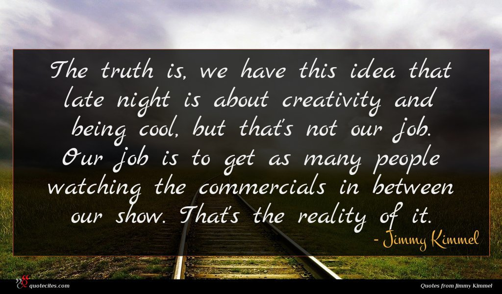 The truth is, we have this idea that late night is about creativity and being cool, but that's not our job. Our job is to get as many people watching the commercials in between our show. That's the reality of it.
