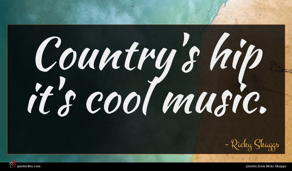 Country's hip it's cool music.