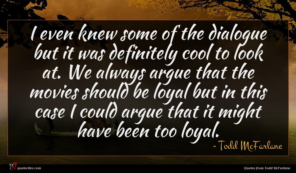 I even knew some of the dialogue but it was definitely cool to look at. We always argue that the movies should be loyal but in this case I could argue that it might have been too loyal.