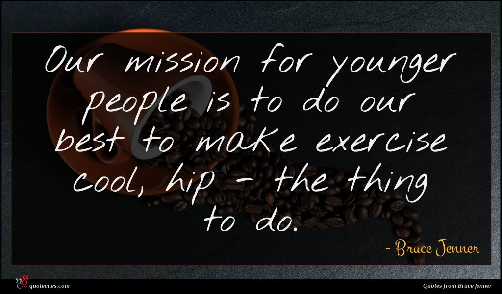 Our mission for younger people is to do our best to make exercise cool, hip - the thing to do.