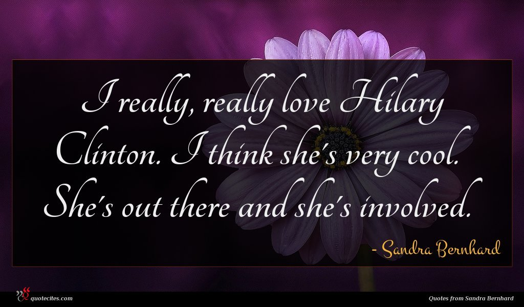 I really, really love Hilary Clinton. I think she's very cool. She's out there and she's involved.