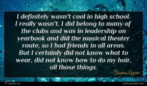 Dianna Agron quote : I definitely wasn't cool ...