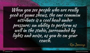 Ken Jennings quote : When you see people ...