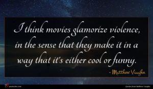Matthew Vaughn quote : I think movies glamorize ...