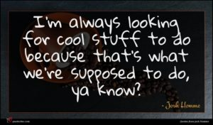 Josh Homme quote : I'm always looking for ...