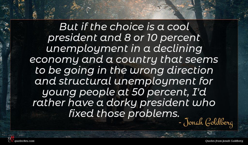 But if the choice is a cool president and 8 or 10 percent unemployment in a declining economy and a country that seems to be going in the wrong direction and structural unemployment for young people at 50 percent, I'd rather have a dorky president who fixed those problems.