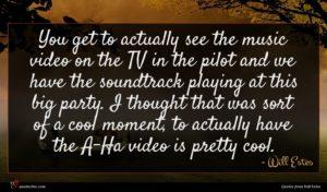 Will Estes quote : You get to actually ...