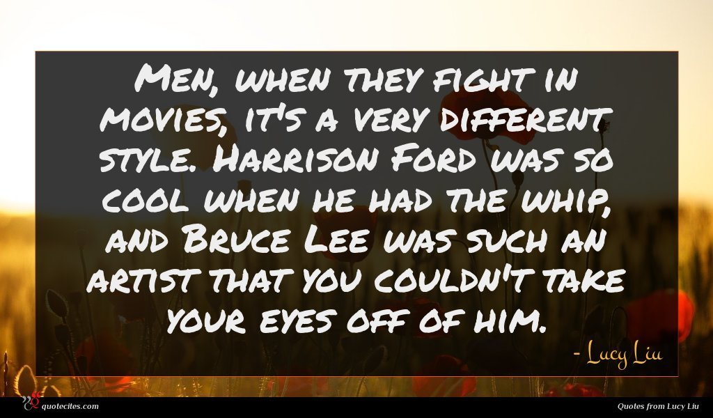 Men, when they fight in movies, it's a very different style. Harrison Ford was so cool when he had the whip, and Bruce Lee was such an artist that you couldn't take your eyes off of him.