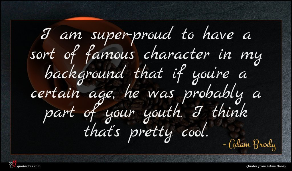 I am super-proud to have a sort of famous character in my background that if you're a certain age, he was probably a part of your youth. I think that's pretty cool.
