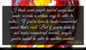Bryan White quote : I think some people ...