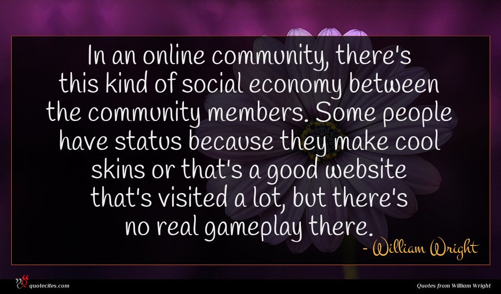 In an online community, there's this kind of social economy between the community members. Some people have status because they make cool skins or that's a good website that's visited a lot, but there's no real gameplay there.