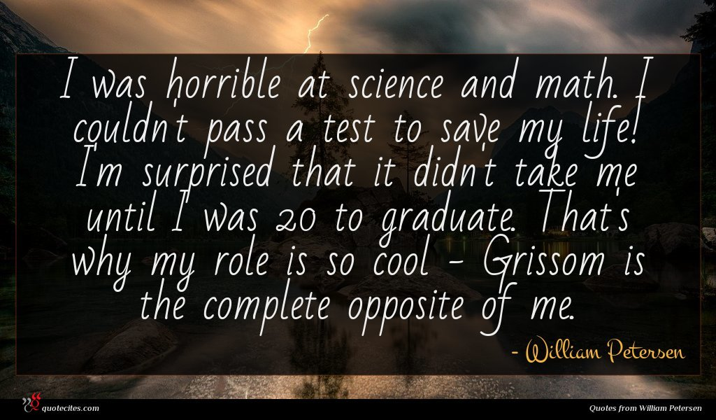 I was horrible at science and math. I couldn't pass a test to save my life! I'm surprised that it didn't take me until I was 20 to graduate. That's why my role is so cool - Grissom is the complete opposite of me.