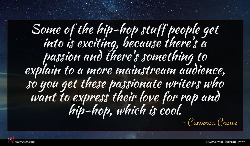 Some of the hip-hop stuff people get into is exciting, because there's a passion and there's something to explain to a more mainstream audience, so you get these passionate writers who want to express their love for rap and hip-hop, which is cool.