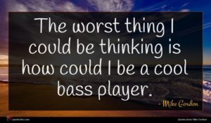 Mike Gordon quote : The worst thing I ...