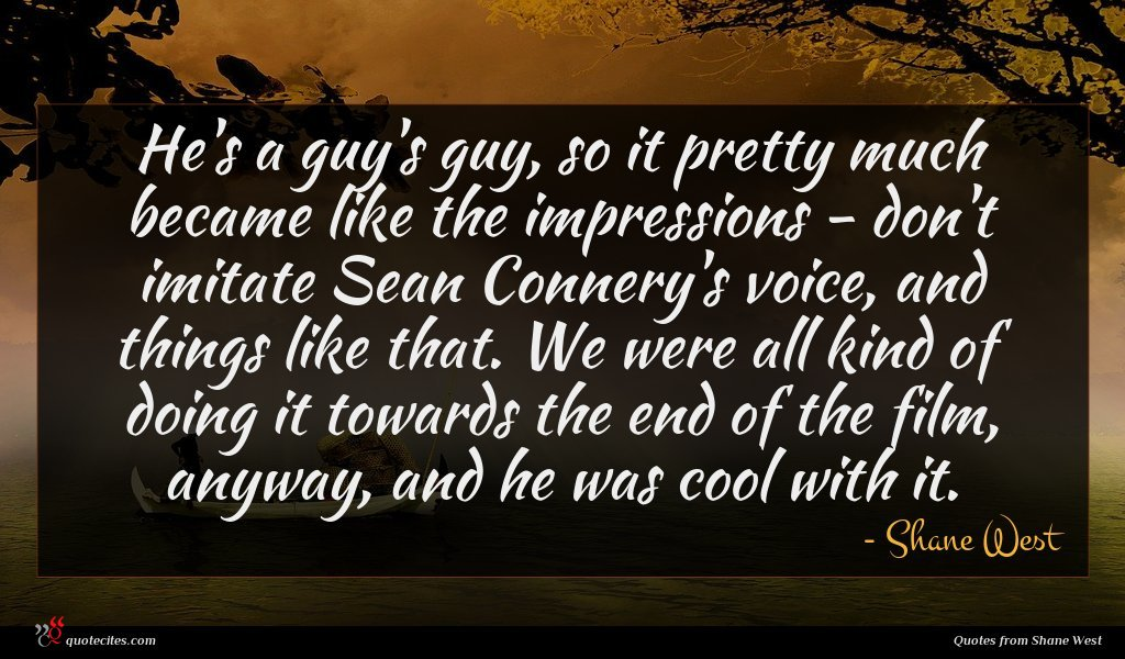 He's a guy's guy, so it pretty much became like the impressions - don't imitate Sean Connery's voice, and things like that. We were all kind of doing it towards the end of the film, anyway, and he was cool with it.