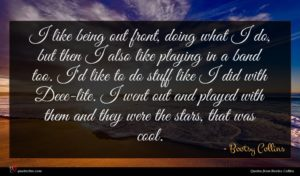 Bootsy Collins quote : I like being out ...