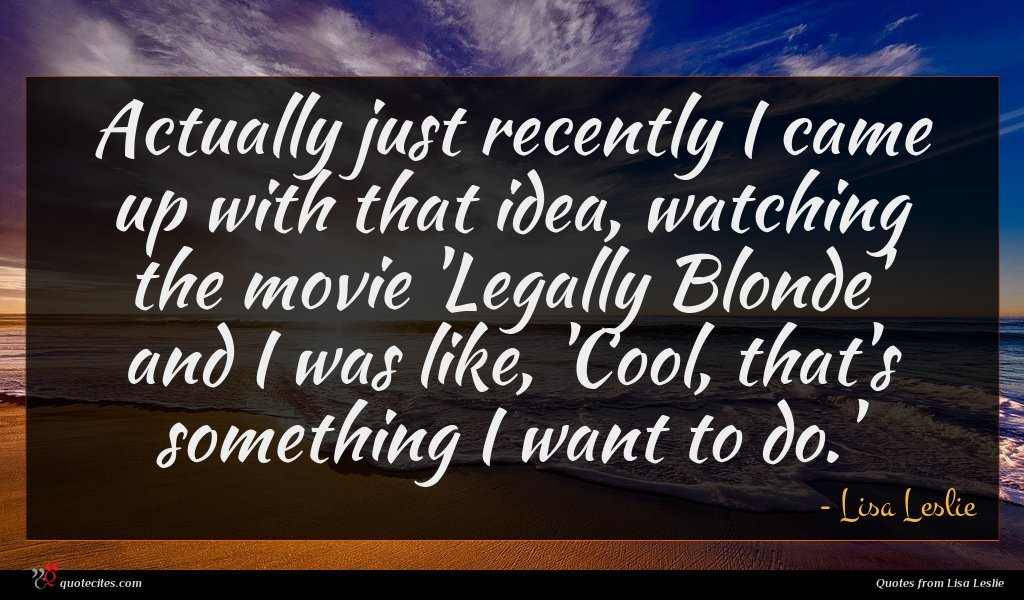 Actually just recently I came up with that idea, watching the movie 'Legally Blonde' and I was like, 'Cool, that's something I want to do.'