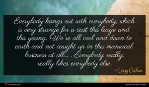 Lizzy Caplan quote : Everybody hangs out with ...