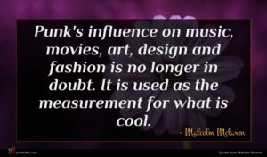 Malcolm Mclaren quote : Punk's influence on music ...