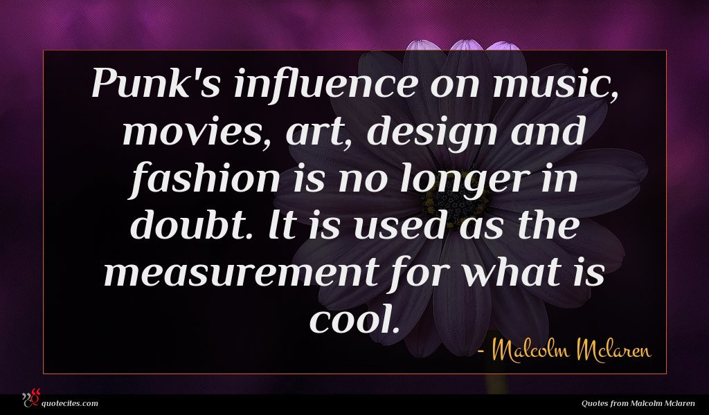 Punk's influence on music, movies, art, design and fashion is no longer in doubt. It is used as the measurement for what is cool.