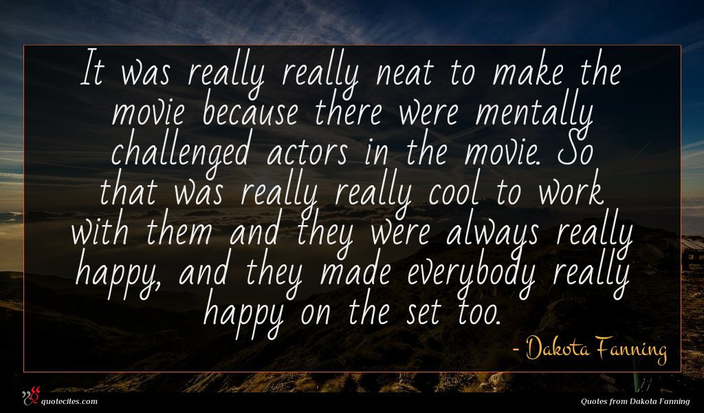 It was really really neat to make the movie because there were mentally challenged actors in the movie. So that was really really cool to work with them and they were always really happy, and they made everybody really happy on the set too.