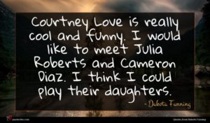 Dakota Fanning quote : Courtney Love is really ...