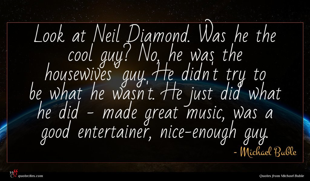 Look at Neil Diamond. Was he the cool guy? No, he was the housewives' guy. He didn't try to be what he wasn't. He just did what he did - made great music, was a good entertainer, nice-enough guy.