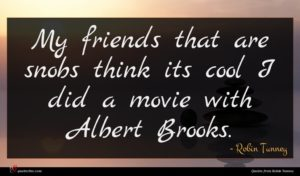 Robin Tunney quote : My friends that are ...
