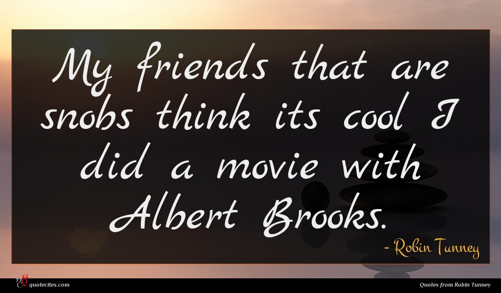 My friends that are snobs think its cool I did a movie with Albert Brooks.