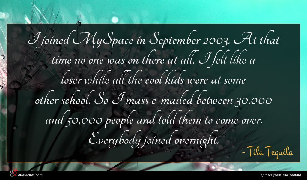 I joined MySpace in September 2003. At that time no one was on there at all. I felt like a loser while all the cool kids were at some other school. So I mass e-mailed between 30,000 and 50,000 people and told them to come over. Everybody joined overnight.
