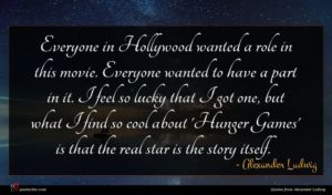 Alexander Ludwig quote : Everyone in Hollywood wanted ...