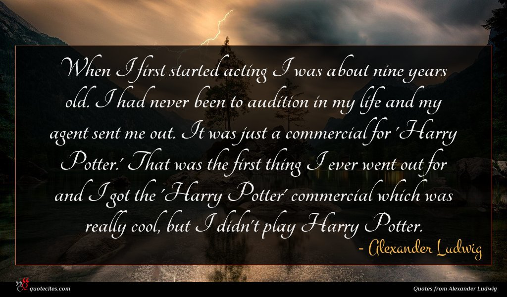 When I first started acting I was about nine years old. I had never been to audition in my life and my agent sent me out. It was just a commercial for 'Harry Potter.' That was the first thing I ever went out for and I got the 'Harry Potter' commercial which was really cool, but I didn't play Harry Potter.