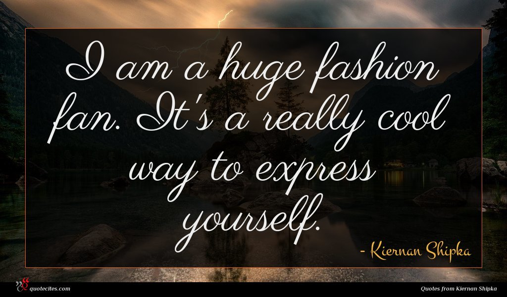 I am a huge fashion fan. It's a really cool way to express yourself.