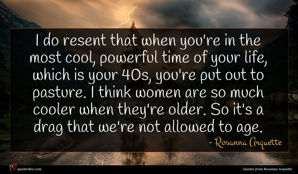 I do resent that when you're in the most cool, powerful time of your life, which is your 40s, you're put out to pasture. I think women are so much cooler when they're older. So it's a drag that we're not allowed to age.