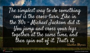 Heather Morris quote : The simplest way to ...