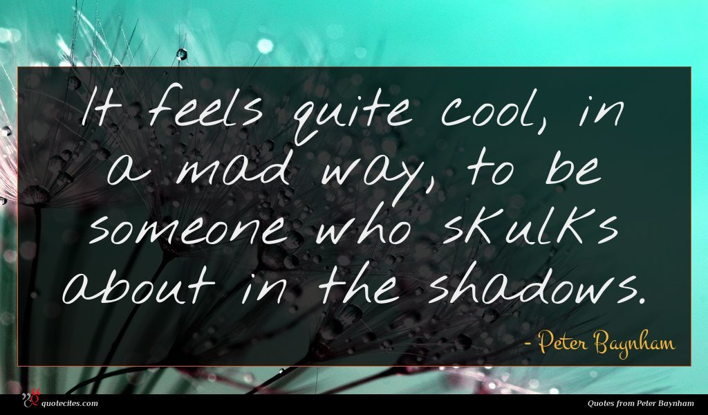 It feels quite cool, in a mad way, to be someone who skulks about in the shadows.