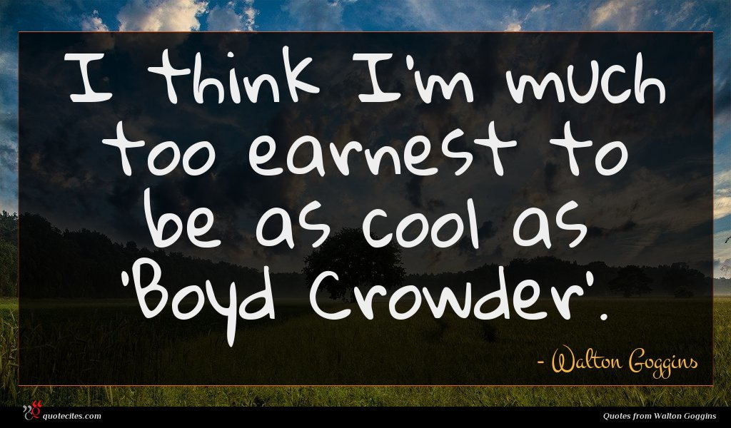 I think I'm much too earnest to be as cool as 'Boyd Crowder'.