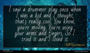 Bill Kreutzmann quote : I saw a drummer ...