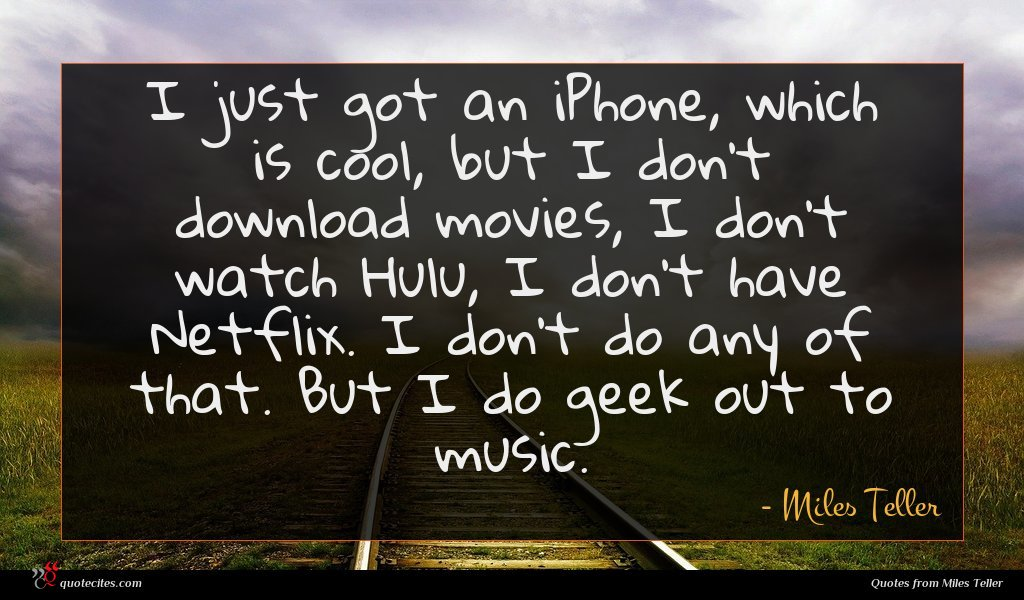 I just got an iPhone, which is cool, but I don't download movies, I don't watch Hulu, I don't have Netflix. I don't do any of that. But I do geek out to music.