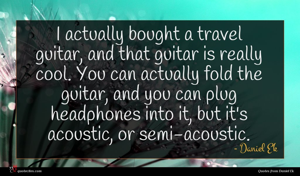 I actually bought a travel guitar, and that guitar is really cool. You can actually fold the guitar, and you can plug headphones into it, but it's acoustic, or semi-acoustic.