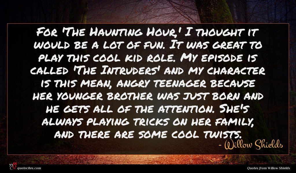 For 'The Haunting Hour,' I thought it would be a lot of fun. It was great to play this cool kid role. My episode is called 'The Intruders' and my character is this mean, angry teenager because her younger brother was just born and he gets all of the attention. She's always playing tricks on her family, and there are some cool twists.