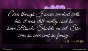 Atticus Shaffer quote : Even though I never ...