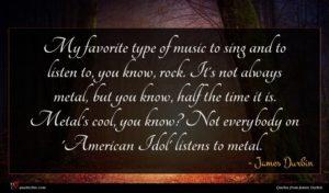 James Durbin quote : My favorite type of ...
