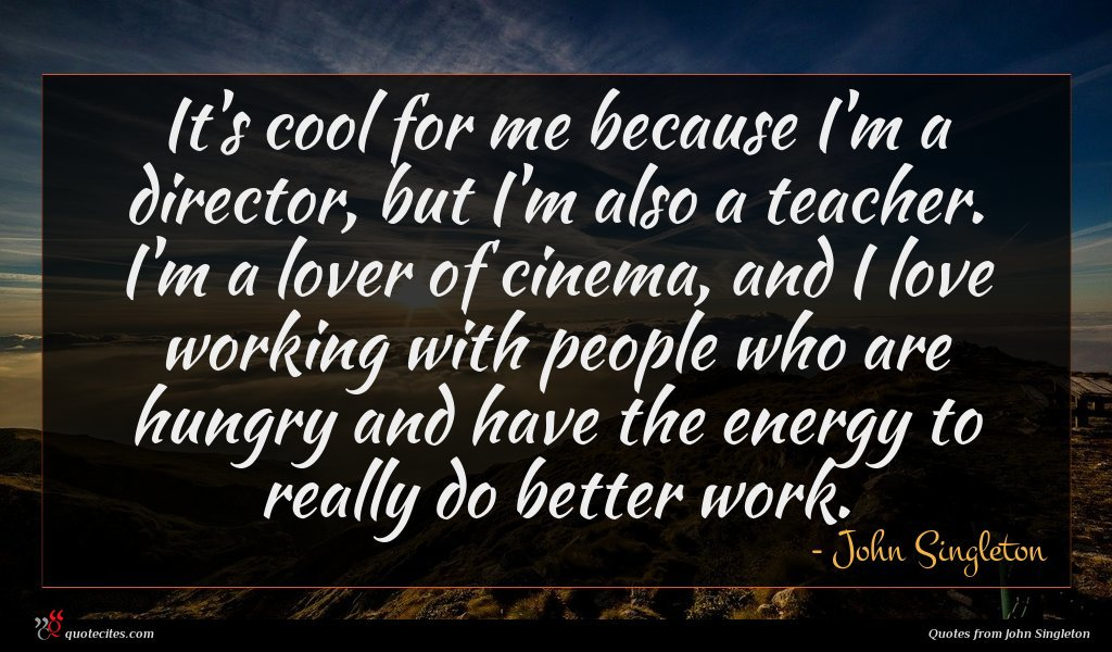 It's cool for me because I'm a director, but I'm also a teacher. I'm a lover of cinema, and I love working with people who are hungry and have the energy to really do better work.