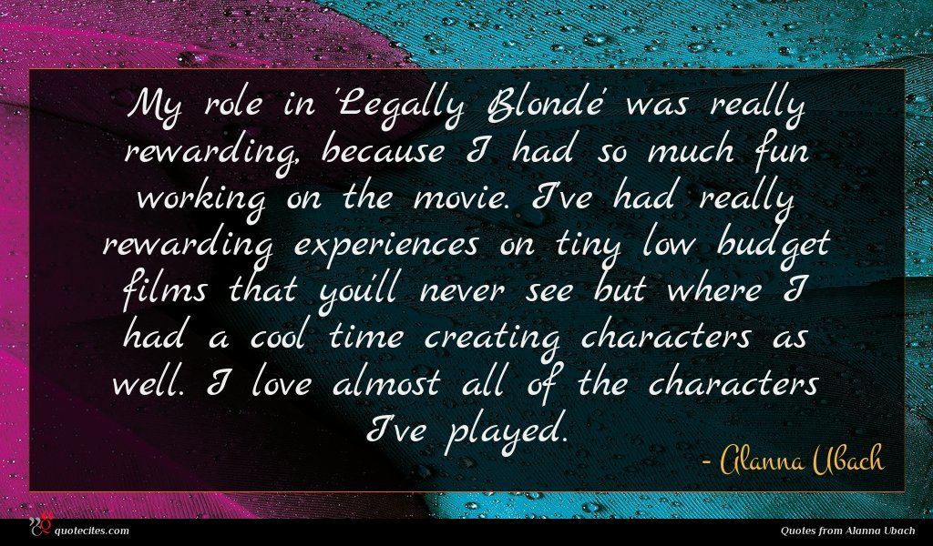 My role in 'Legally Blonde' was really rewarding, because I had so much fun working on the movie. I've had really rewarding experiences on tiny low budget films that you'll never see but where I had a cool time creating characters as well. I love almost all of the characters I've played.