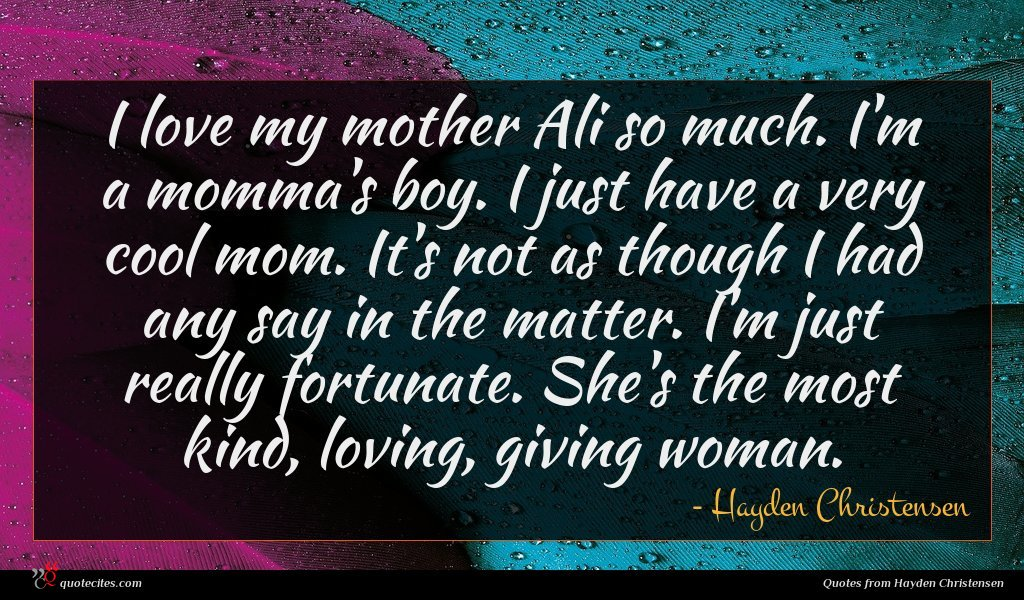 I love my mother Ali so much. I'm a momma's boy. I just have a very cool mom. It's not as though I had any say in the matter. I'm just really fortunate. She's the most kind, loving, giving woman.