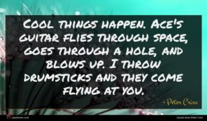 Peter Criss quote : Cool things happen Ace's ...