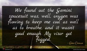 Gene Cernan quote : We found out the ...